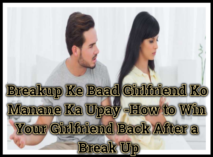 Breakup Ke Baad Girlfriend Ko Manane Ka Upay -How to Win Your Girlfriend Back After a Break Up